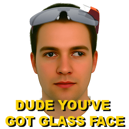 Dude, you've got glass face