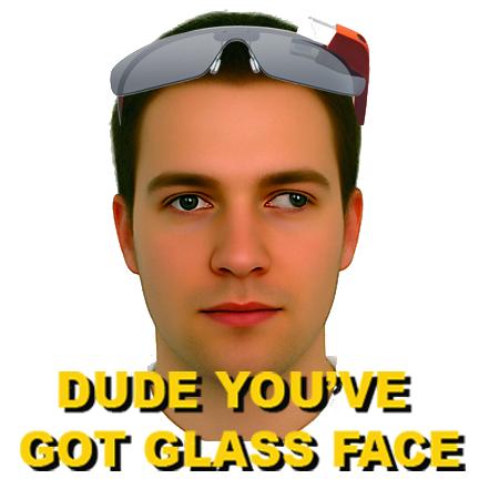 Dude, you've got glass face