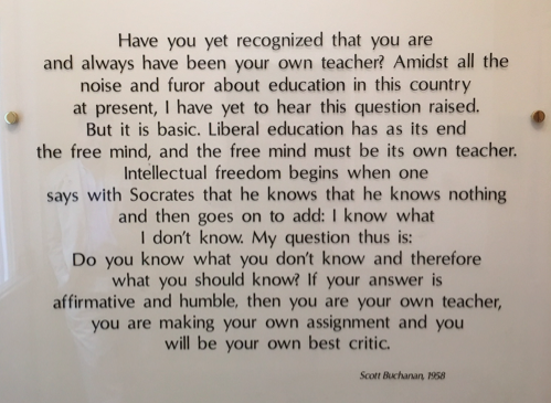 """A plaque on St John's Campus which reads """"Have you yet recognized that you are and always have been your own teacher? Amidst all the noise and furor about education in this country at present, I have yet to hear this question raised. But it is basic. Liberal education has as its end the free mind, and the free mind must be its own teacher. Intellectual freedom begins when one says with Socrates that he knows that he knows nothing and then goes on to add: I know what I don't know. My question thus is: Do you know what you don't know and therefore what you should know? If your answer is affirmative and humble, then you are your own teacher, you are making your own assignment and you will be your own best critic."""" Scott Buchanan, 1958"""