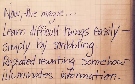 Now, the magic. Learn difficult things easily, simply by scribbling. Repeated rewriting illuminates information somehow.