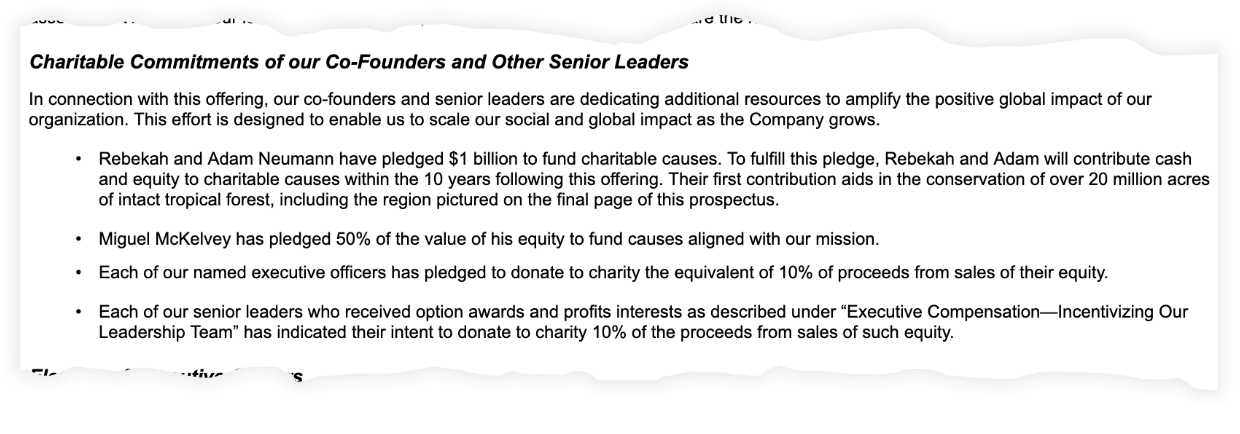 """Charitable Commitments of our Co-Founders and Other Senior Leaders. In connection with this offering, our co-founders and senior leaders are dedicating additional resources to amplify the positive global impact of our organization. This effort is designed to enable us to scale our social and global impact as the Company grows. • Rebekah and Adam Neumann have pledged $1 billion to fund charitable causes. To fulfill this pledge, Rebekah and Adam will contribute cash and equity to charitable causes within the 10 years following this offering. Their first contribution aids in the conservation of over 20 million acres of intact tropical forest, including the region pictured on the final page of this prospectus. • Miguel McKelvey has pledged 50% of the value of his equity to fund causes aligned with our mission. • Each of our named executive officers has pledged to donate to charity the equivalent of 10% of proceeds from sales of their equity. • Each of our senior leaders who received option awards and profits interests as described under """"Executive Compensation—Incentivizing Our Leadership Team"""" has indicated their intent to donate to charity 10% of the proceeds from sales of such equity."""