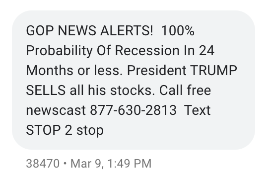 "A text message saying ""GOP NEWS ALERTS! 100% Probability Of Recession In 24 Months or less. President TRUMP SELLS all his stocks. Call free newscast 877-630-2813 Text STOP 2 stop"""