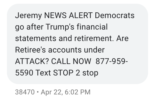 "A screenshot of a text message that says ""Jeremy NEWS ALERT Democrats go after Trump's financial statements and retirement. Are Retiree's accounts under ATTACK? CALL NOW 877-959-5590 Text STOP 2 stop"""