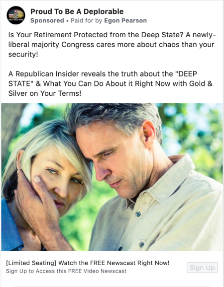 """A Facebook ad from the """"Proud To Be A Deplorable"""" page that says """"Is Your Retirement Protected from the Deep State? A newly-liberal majority Congress cares more about chaos than your security! A Republican Insider reveals the truth about the """"DEEP STATE"""" & What You Can Do About it Right Now with Gold & Silver on Your Terms!"""". The ad says that it is """"Paid for by Egon Pearson"""""""
