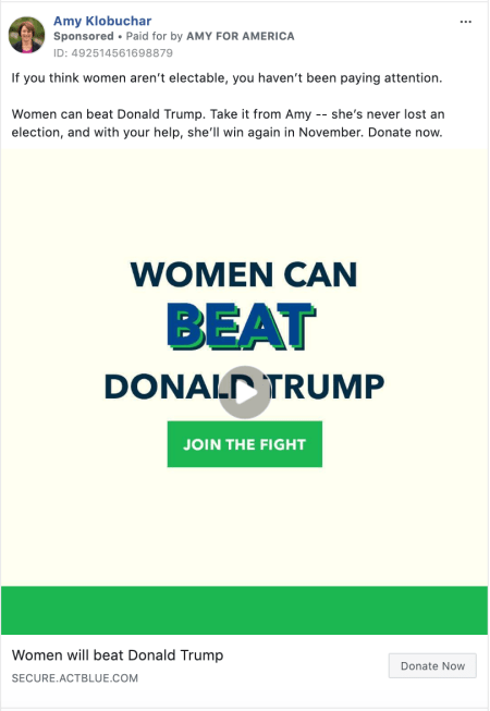 """an ad from Amy Klobuchar that says """"If you think women aren't electable, you haven't been paying attention. Women can beat Donald Trump. Take it from Amy -- she's never lost an election, and with your help, she'll win again in November. Donate now."""""""