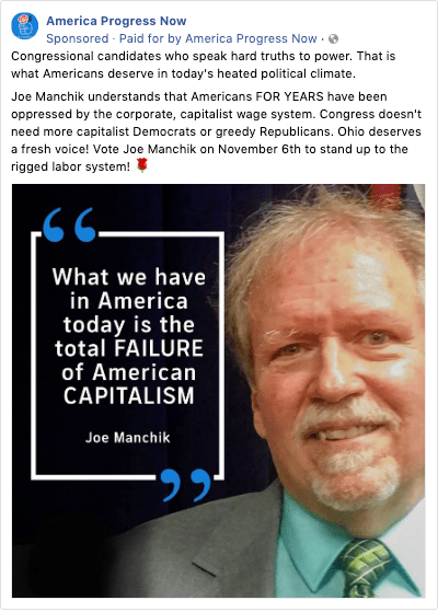 """a Facebook ad from America Progress now that says """"Congressional candidates who speak hard truths to power. That is what Americans deserve in today's heated political climate. Joe Manchik understands that Americans FOR YEARS have been oppressed by the corporate, capitalist wage system. Congress doesn't need more capitalist Democrats or greedy Republicans. Ohio deserves a fresh voice! Vote Joe Manchik on November 6th to stand up to the rigged labor system! 🌹"""" with a picture of Joe Manchik with the quote """"""""What we have in America today is a total failure of American capitalism"""""""