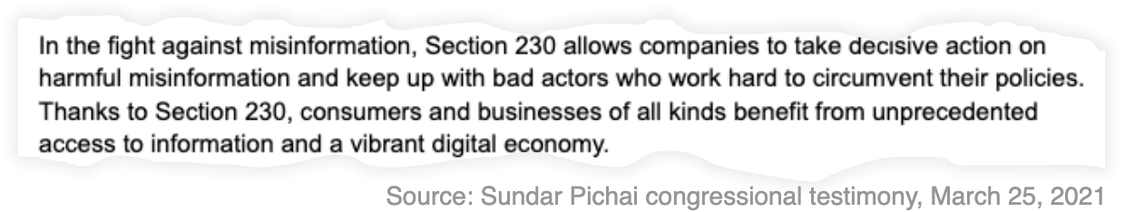 "A snippet from Sundar Pichai's testimony on March 25, 2021 that reads: ""In the fight against misinformation, Section 230 allows companies to take decisive action on harmful misinformation and keep up with bad actors who work hard to circumvent their policies. Thanks to Section 230, consumers and businesses of all kinds benefit from unprecedented access to information and a vibrant digital economy."""