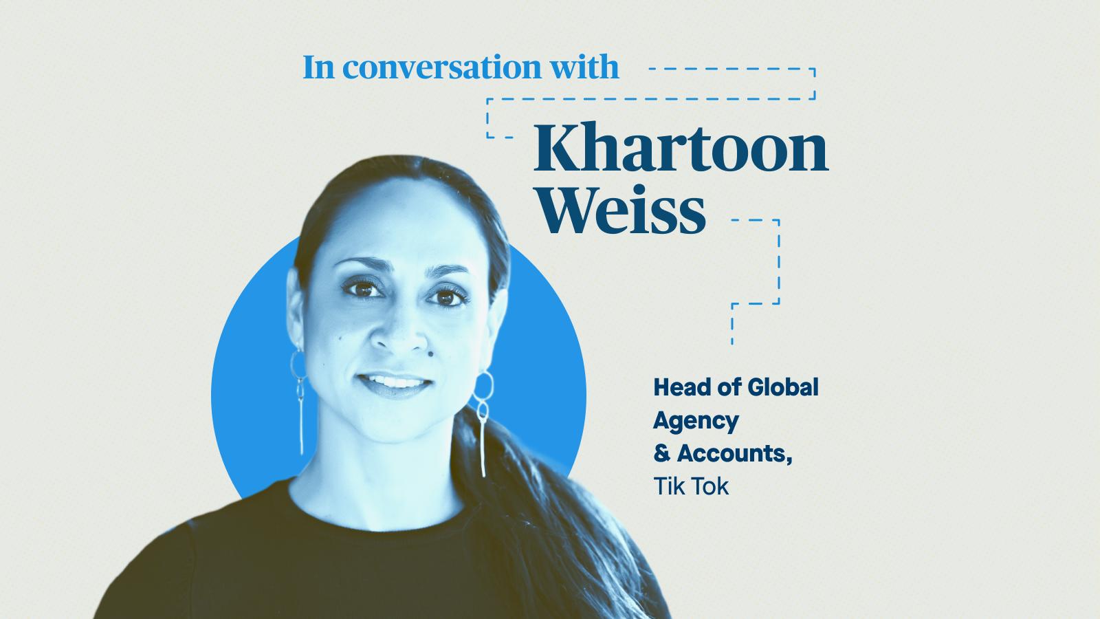Khartoon Weiss, Head of Global Agency & Accounts, Tik Tok